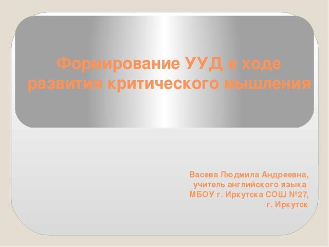 Формирование УУД в ходе развития критического мышления Васева Людмила Андреев...