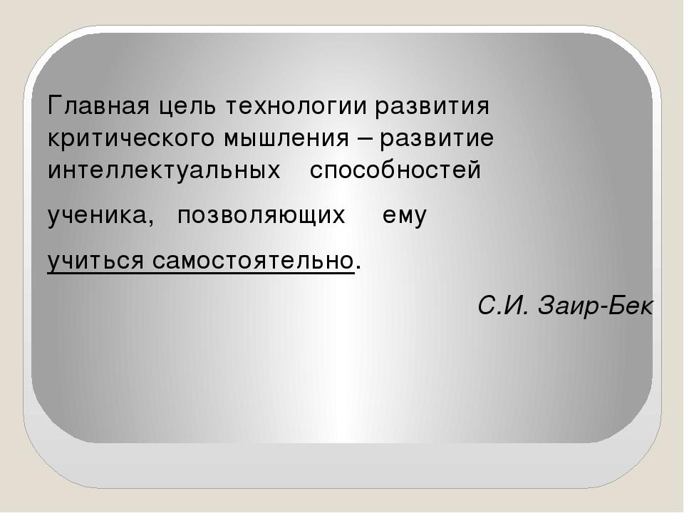 Главная цель технологии развития критического мышления – развитие интеллектуа...