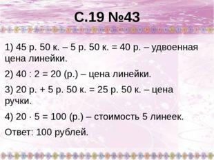 С.19 №43 1) 45 р. 50 к. – 5 р. 50 к. = 40 р. – удвоенная цена линейки. 2) 40