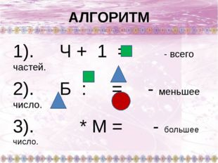 АЛГОРИТМ 1). Ч + 1 = - всего частей. 2). Б : = - меньшее число. 3). * М = - б