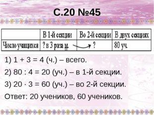 С.20 №45 1) 1 + 3 = 4 (ч.) – всего. 2) 80 : 4 = 20 (уч.) – в 1-й секции. 3) 2
