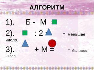АЛГОРИТМ 1). Б - М = 2). : 2 = - меньшее число. 3). + М = - большее число.