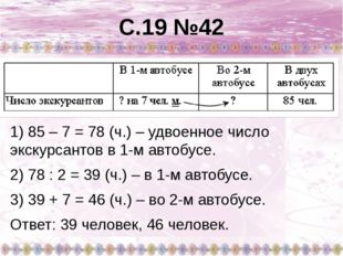 С.19 №42 1) 85 – 7 = 78 (ч.) – удвоенное число экскурсантов в 1-м автобусе. 2