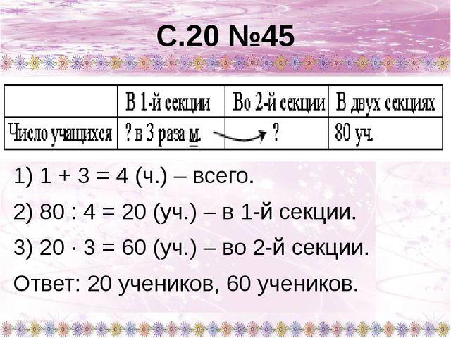 С.20 №45 1) 1 + 3 = 4 (ч.) – всего. 2) 80 : 4 = 20 (уч.) – в 1-й секции. 3) 2...
