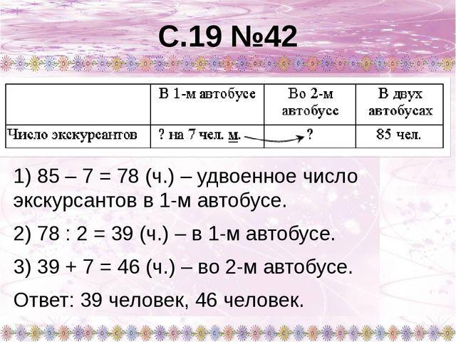 С.19 №42 1) 85 – 7 = 78 (ч.) – удвоенное число экскурсантов в 1-м автобусе. 2...