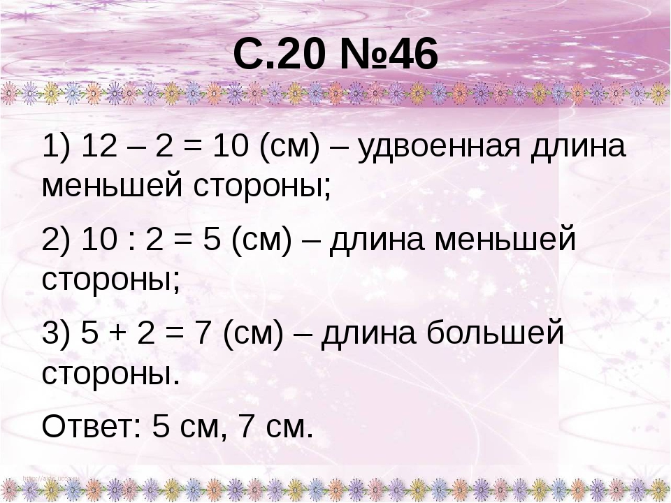 С.20 №46 1) 12 – 2 = 10 (см) – удвоенная длина меньшей стороны; 2) 10 : 2 = 5...