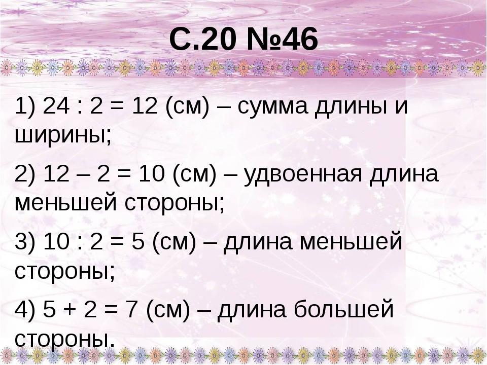 С.20 №46 1) 24 : 2 = 12 (см) – сумма длины и ширины; 2) 12 – 2 = 10 (см) – уд...