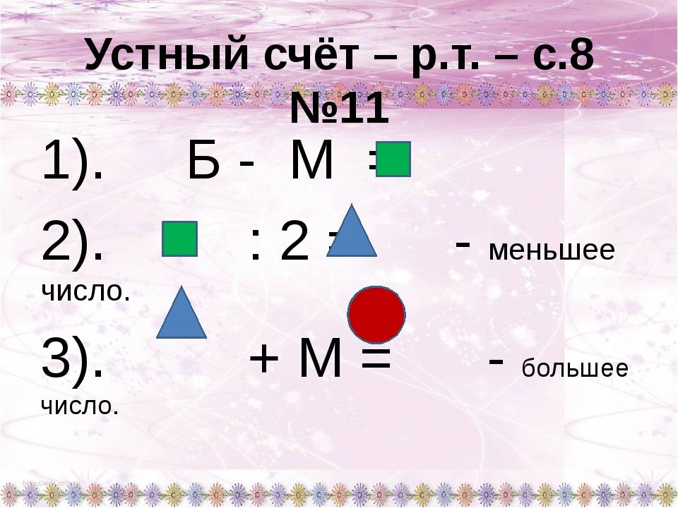 Устный счёт – р.т. – с.8 №11 1). Б - М = 2). : 2 = - меньшее число. 3). + М =...