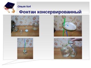 Опыт №4   Фонтан консервированный