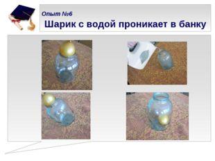 Опыт №6   Шарик с водой проникает в банку