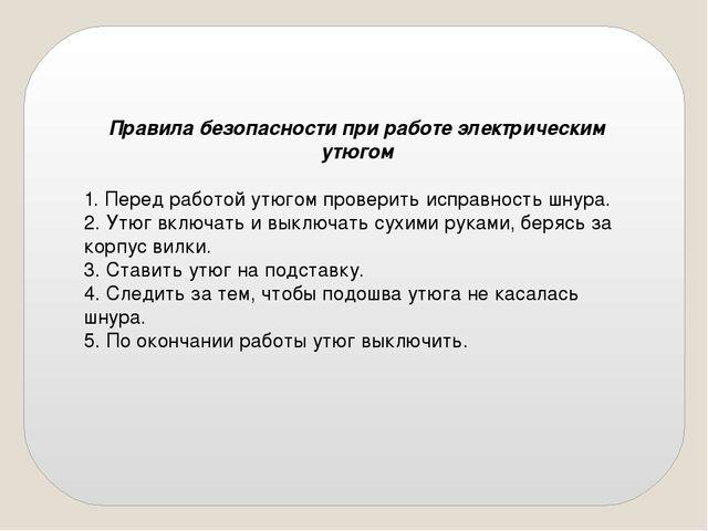 Правила безопасности при работе электрическим утюгом  1. Перед работой утюго...