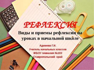 РЕФЛЕКСИЯ Виды и приемы рефлексии на уроках в начальной школе Аджиева Г.И. Уч