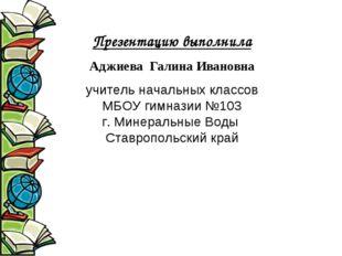 Презентацию выполнила Аджиева Галина Ивановна учитель начальных классов МБОУ