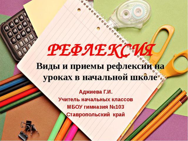 РЕФЛЕКСИЯ Виды и приемы рефлексии на уроках в начальной школе Аджиева Г.И. Уч...