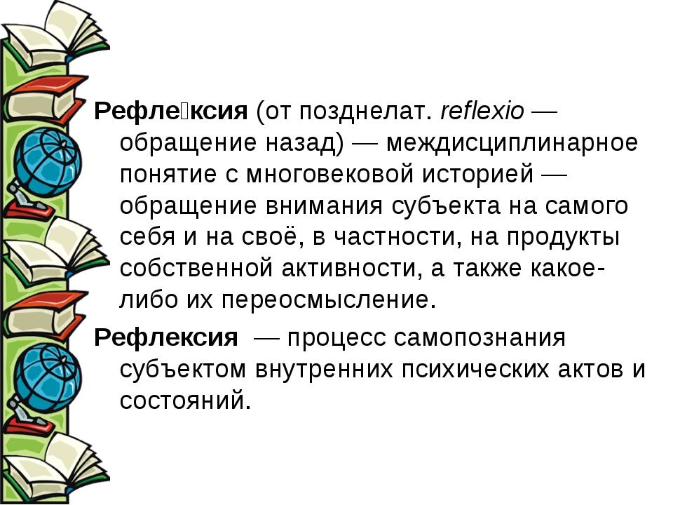 Рефле́ксия (от позднелат.reflexio— обращение назад)— междисциплинарное пон...