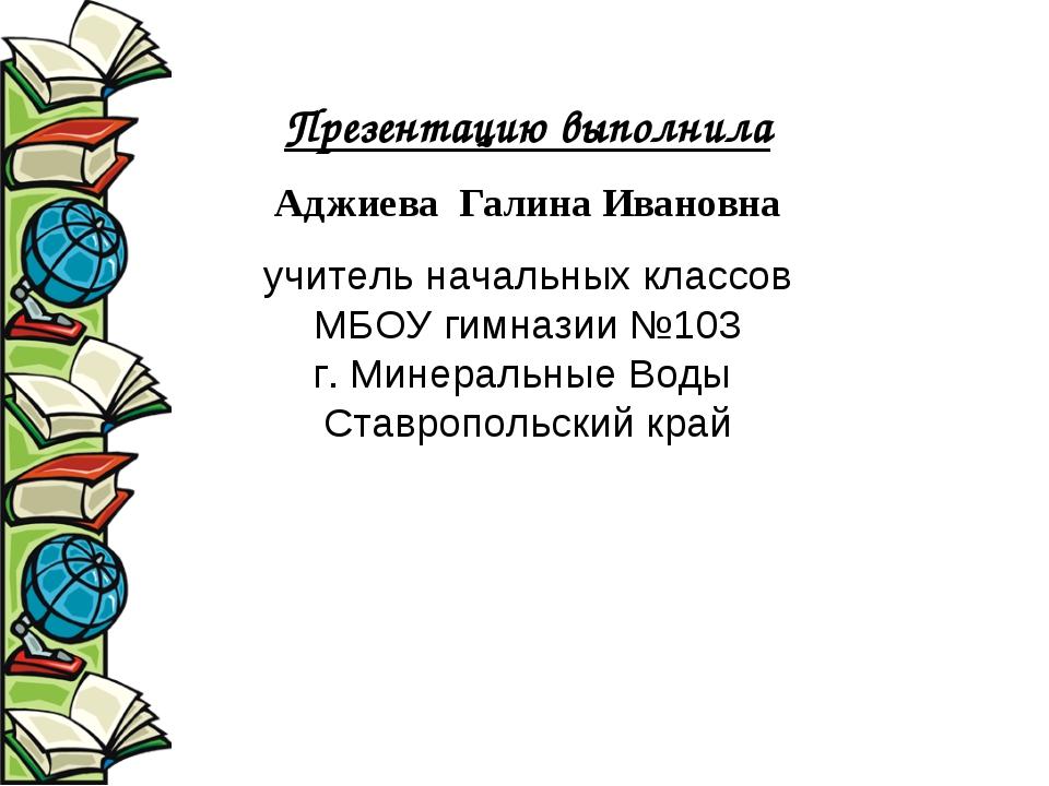 Презентацию выполнила Аджиева Галина Ивановна учитель начальных классов МБОУ...