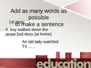 Add as many words as possible to make a sentence 1st story A boy walked down