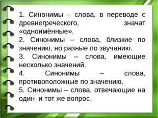 1. Синонимы – слова, в переводе с древнегреческого, значат «одноимённые». 2.