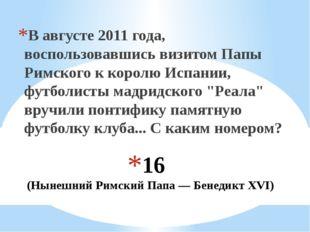 16 (Нынешний Римский Папа — Бенедикт XVI) В августе 2011 года, воспользовавши