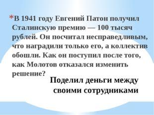 Поделил деньги между своими сотрудниками В 1941 году Евгений Патон получил Ст