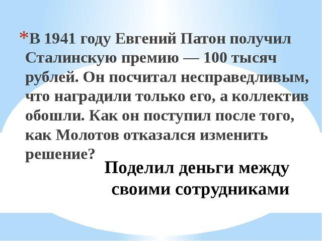 Поделил деньги между своими сотрудниками В 1941 году Евгений Патон получил Ст...