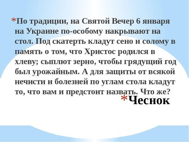 Чеснок По традиции, на Святой Вечер 6 января на Украине по-особому накрывают...