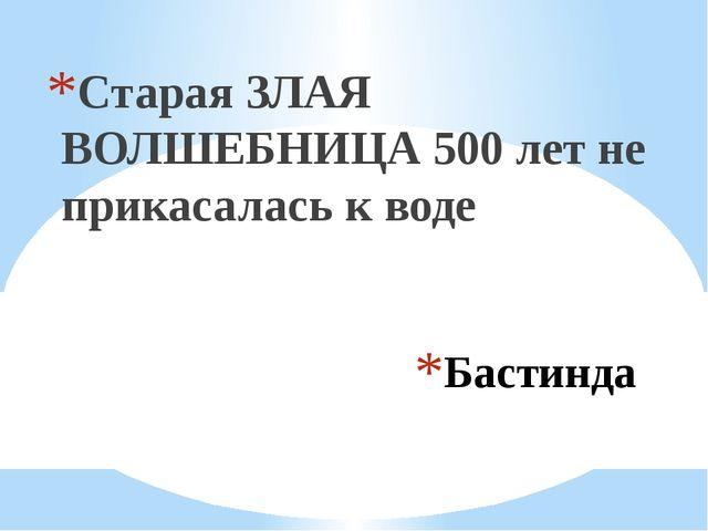 Бастинда Старая ЗЛАЯ ВОЛШЕБНИЦА 500 лет не прикасалась к воде