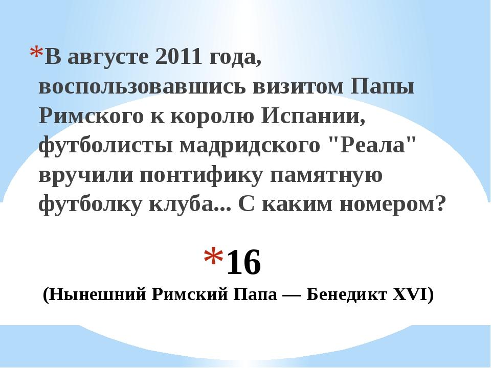 16 (Нынешний Римский Папа — Бенедикт XVI) В августе 2011 года, воспользовавши...