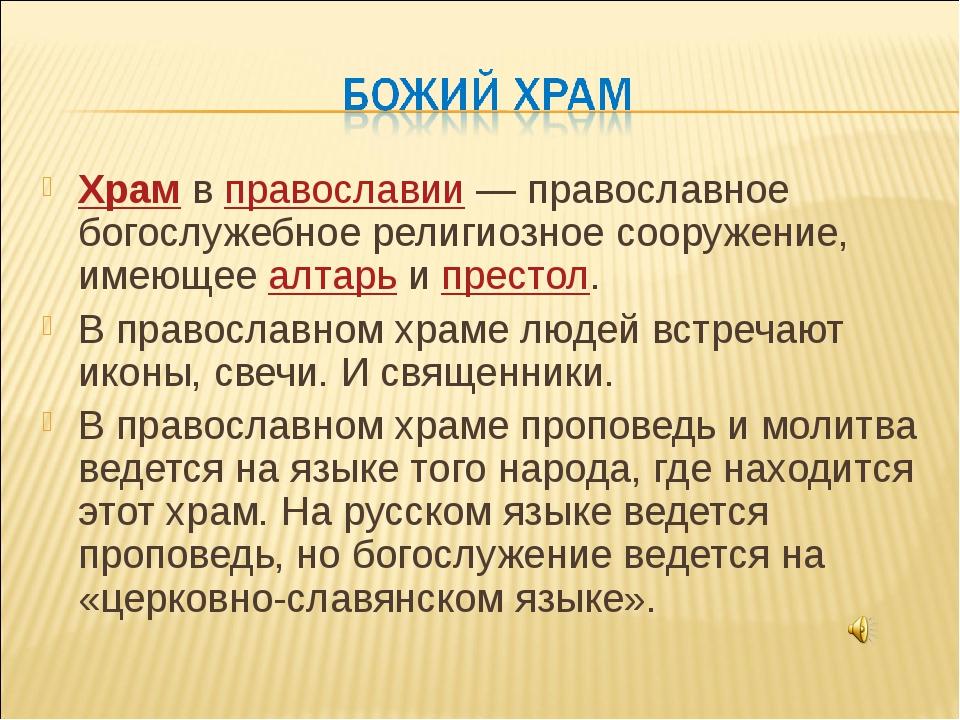 Храм в православии— православное богослужебное религиозное сооружение, имеющ...