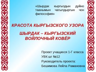 КРАСОТА КЫРГЫЗСКОГО УЗОРА Проект учащихся 1-Г класса УВК шг №12 Руководитель