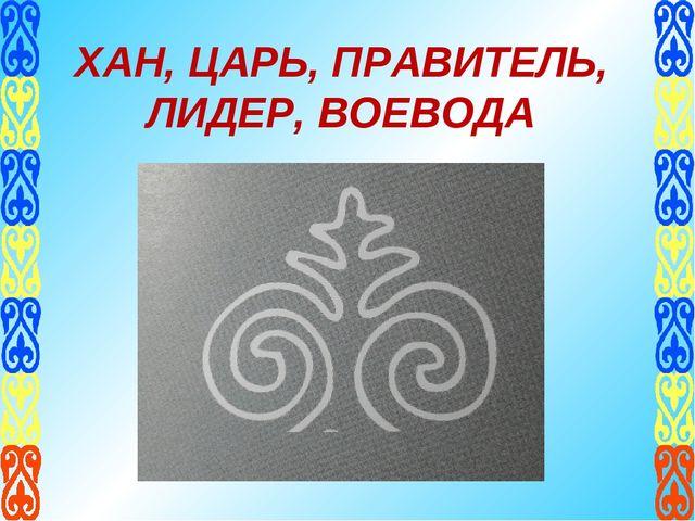 ХАН, ЦАРЬ, ПРАВИТЕЛЬ, ЛИДЕР, ВОЕВОДА