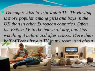 Teenagers also love to watch TV. TV viewing is more popular among girls and