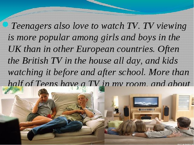 Teenagers also love to watch TV. TV viewing is more popular among girls and...