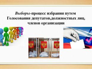 Выборы-процесс избрания путем Голосования депутатов,должностных лиц, членов о