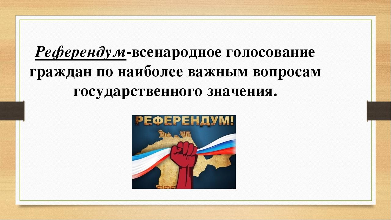 Референдум-всенародное голосование граждан по наиболее важным вопросам госуда...