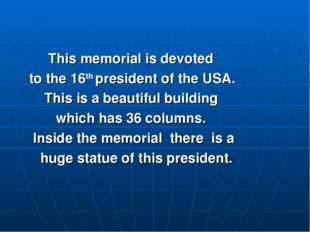 This memorial is devoted to the 16th president of the USA. This is a beautif