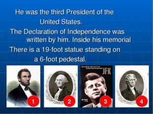 He was the third President of the United States. The Declaration of Independ