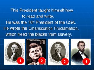 This President taught himself how to read and write. He was the 16th Preside