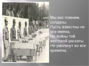 Мы вас помним, солдаты, Пусть известны не все имена, Но войны той жестокой ра