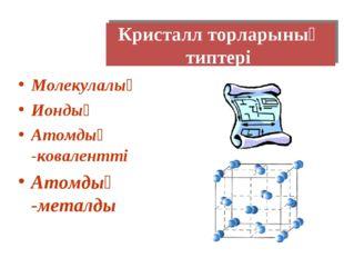 Кристалл торларының типтері Молекулалық Иондық Атомдық -ковалентті Атомдық -м