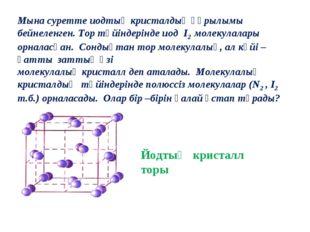 Мына суретте иодтың кристалдық құрылымы бейнеленген. Тор түйіндерінде иод I2