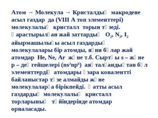 Атом → Молекула → Кристалдық макродене асыл газдар да (VIII A топ элементтері