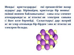 Иондық кристалдардың екі ерекшелігіне назар аударыңдар. Біріншіден, кристалда