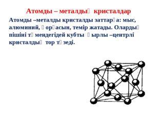 Атомды – металдық кристалдар Атомды –металды кристалды заттарға: мыс, алюмини