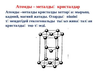 Атомды – металдық кристалдар Атомды –металды кристалды заттарға: мырыш, кадми