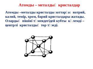 Атомды – металдық кристалдар