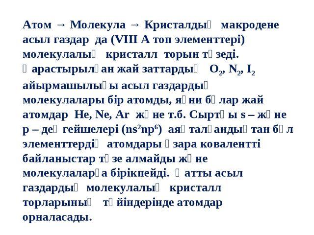 Атом → Молекула → Кристалдық макродене асыл газдар да (VIII A топ элементтері...