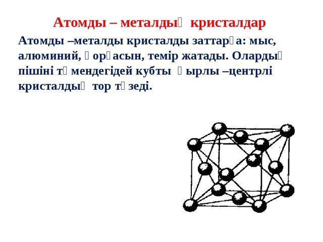 Атомды – металдық кристалдар Атомды –металды кристалды заттарға: мыс, алюмини...