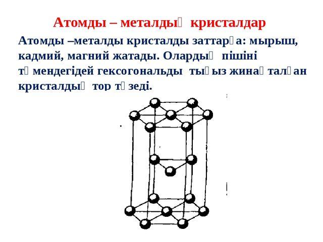 Атомды – металдық кристалдар Атомды –металды кристалды заттарға: мырыш, кадми...
