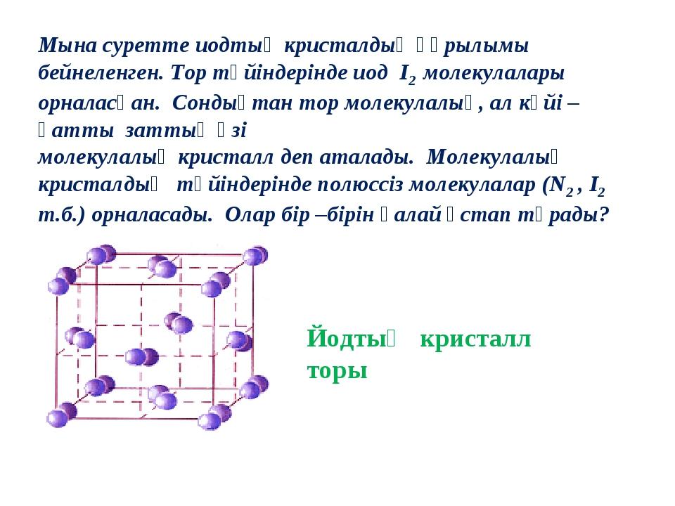 Мына суретте иодтың кристалдық құрылымы бейнеленген. Тор түйіндерінде иод I2...
